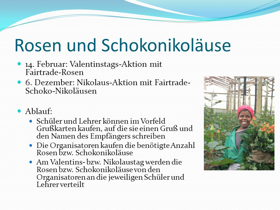 Rosen und Schokonikoläuse 14. Februar: Valentinstags-Aktion mit Fairtrade-Rosen 6. Dezember: Nikolaus-Aktion mit Fairtrade- Schoko-Nikoläusen Ablauf: