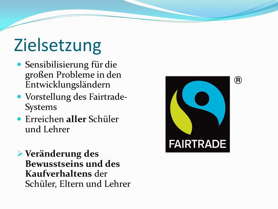 Zielsetzung Sensibilisierung für die großen Probleme in den Entwicklungsländern Vorstellung des Fairtrade- Systems Erreichen aller Schüler und Lehrer