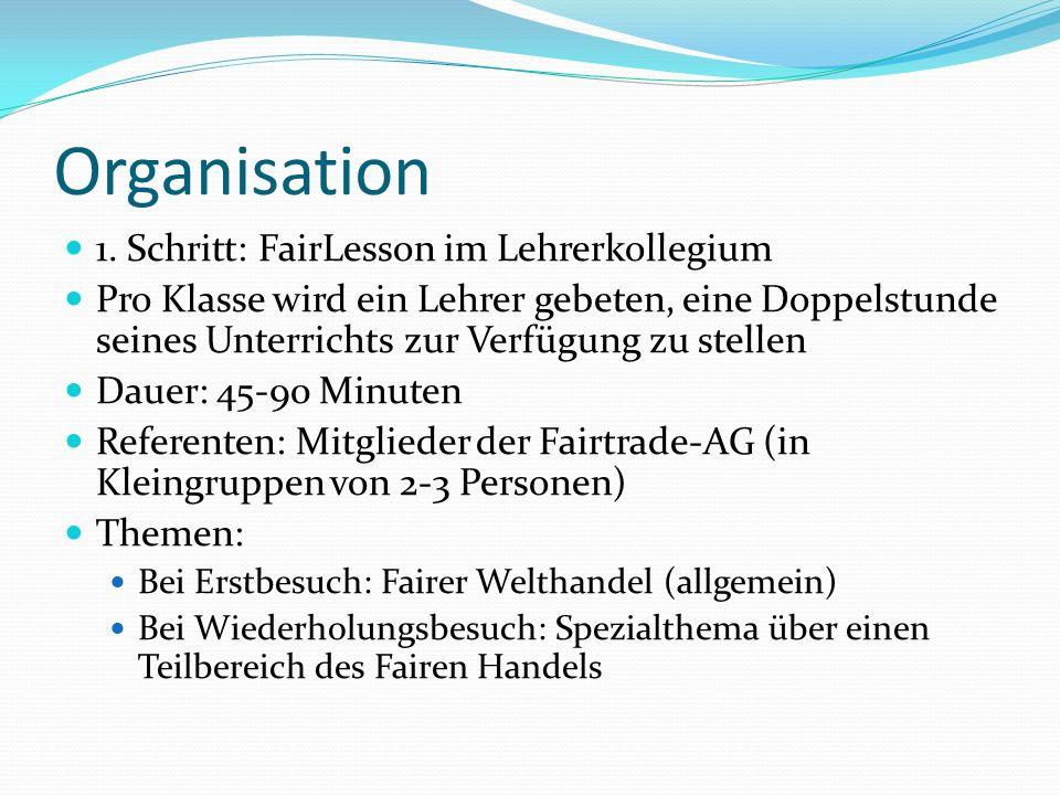 Organisation 1. Schritt: FairLesson im Lehrerkollegium Pro Klasse wird ein Lehrer gebeten, eine Doppelstunde seines Unterrichts zur Verfügung zu stell