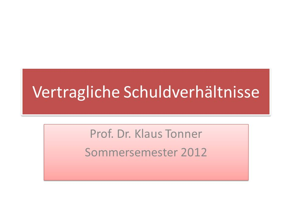 Vertragliche Schuldverhältnisse Prof. Dr. Klaus Tonner Sommersemester 2012 Prof. Dr. Klaus Tonner Sommersemester 2012