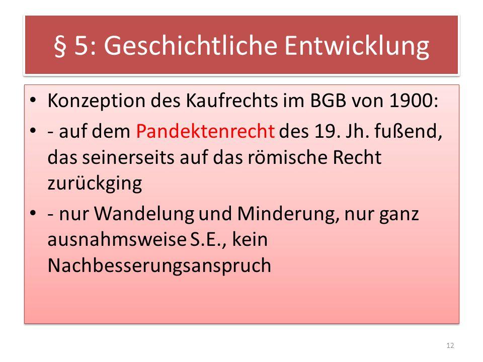 § 5: Geschichtliche Entwicklung Konzeption des Kaufrechts im BGB von 1900: - auf dem Pandektenrecht des 19. Jh. fußend, das seinerseits auf das römisc