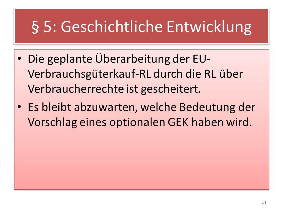 § 5: Geschichtliche Entwicklung Die geplante Überarbeitung der EU- Verbrauchsgüterkauf-RL durch die RL über Verbraucherrechte ist gescheitert. Es blei