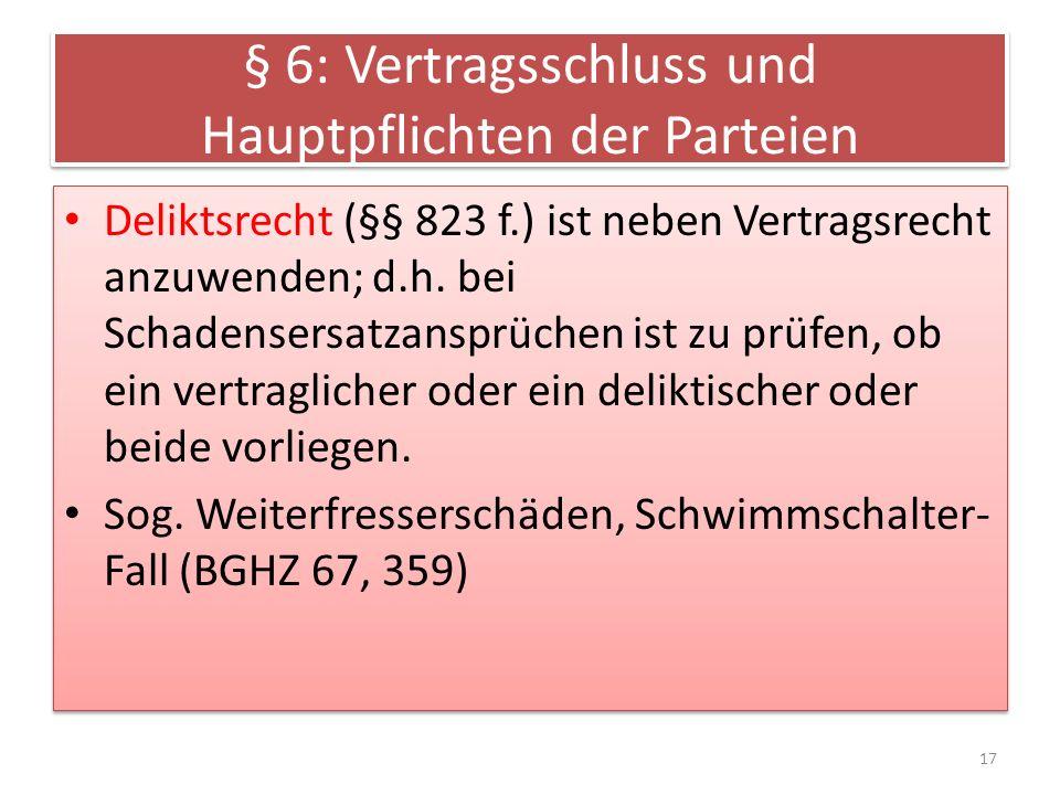 § 6: Vertragsschluss und Hauptpflichten der Parteien Deliktsrecht (§§ 823 f.) ist neben Vertragsrecht anzuwenden; d.h. bei Schadensersatzansprüchen is