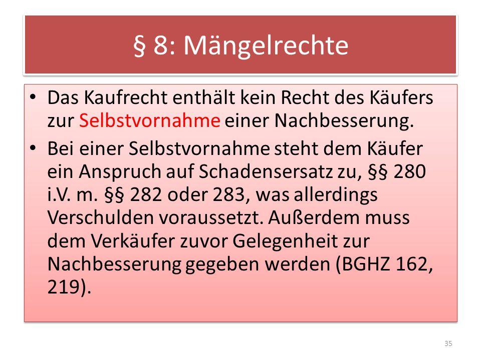 § 8: Mängelrechte Das Kaufrecht enthält kein Recht des Käufers zur Selbstvornahme einer Nachbesserung. Bei einer Selbstvornahme steht dem Käufer ein A