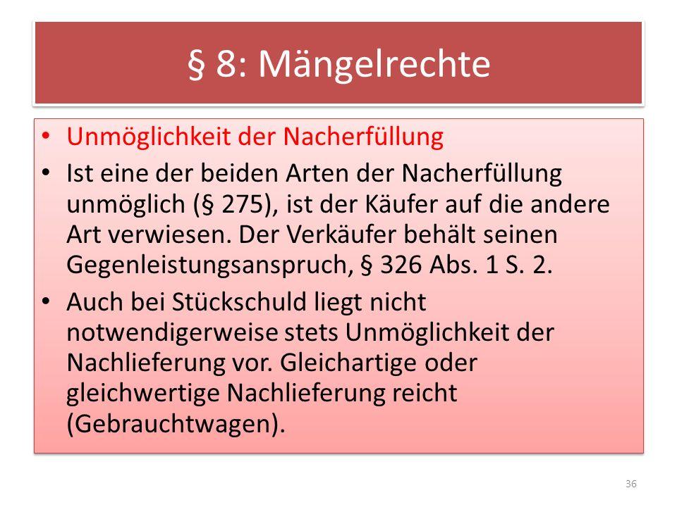 § 8: Mängelrechte Unmöglichkeit der Nacherfüllung Ist eine der beiden Arten der Nacherfüllung unmöglich (§ 275), ist der Käufer auf die andere Art ver