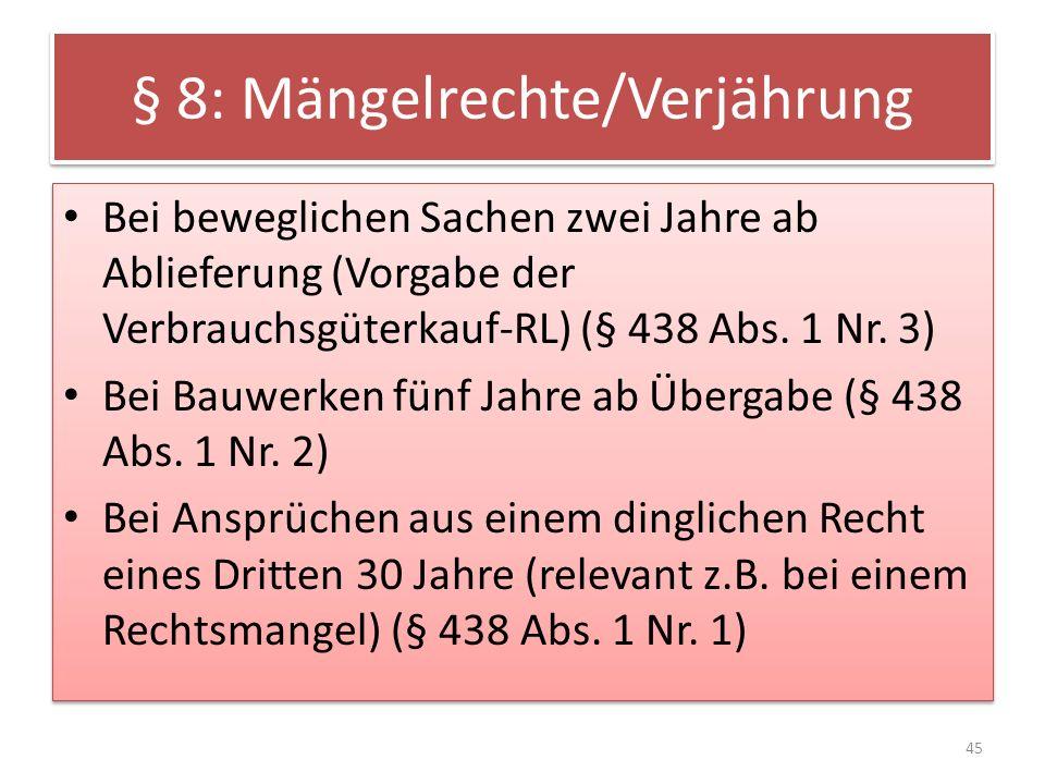 § 8: Mängelrechte/Verjährung Bei beweglichen Sachen zwei Jahre ab Ablieferung (Vorgabe der Verbrauchsgüterkauf-RL) (§ 438 Abs. 1 Nr. 3) Bei Bauwerken