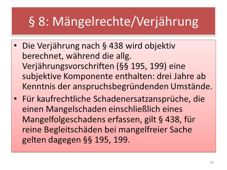 § 8: Mängelrechte/Verjährung Die Verjährung nach § 438 wird objektiv berechnet, während die allg. Verjährungsvorschriften (§§ 195, 199) eine subjektiv