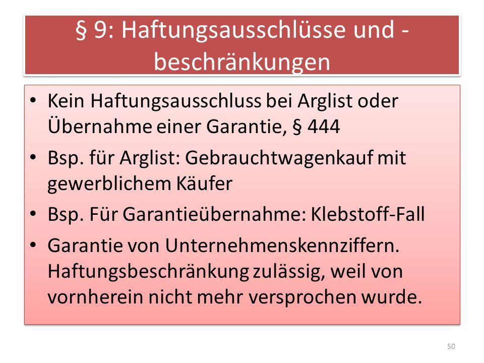 § 9: Haftungsausschlüsse und - beschränkungen Kein Haftungsausschluss bei Arglist oder Übernahme einer Garantie, § 444 Bsp. für Arglist: Gebrauchtwage