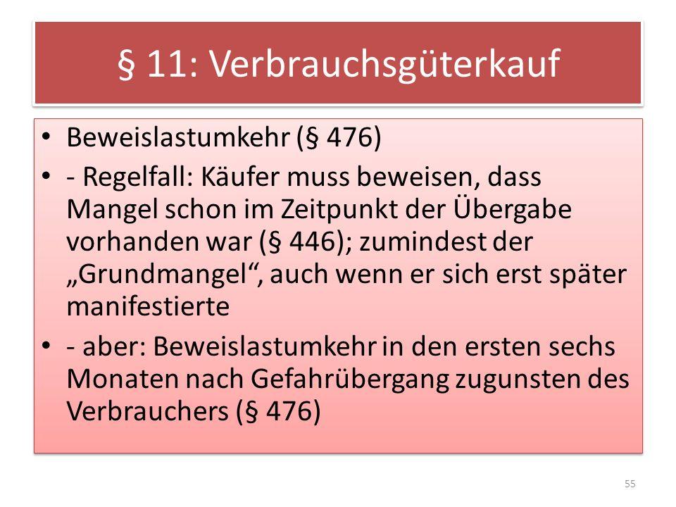 § 11: Verbrauchsgüterkauf Beweislastumkehr (§ 476) - Regelfall: Käufer muss beweisen, dass Mangel schon im Zeitpunkt der Übergabe vorhanden war (§ 446