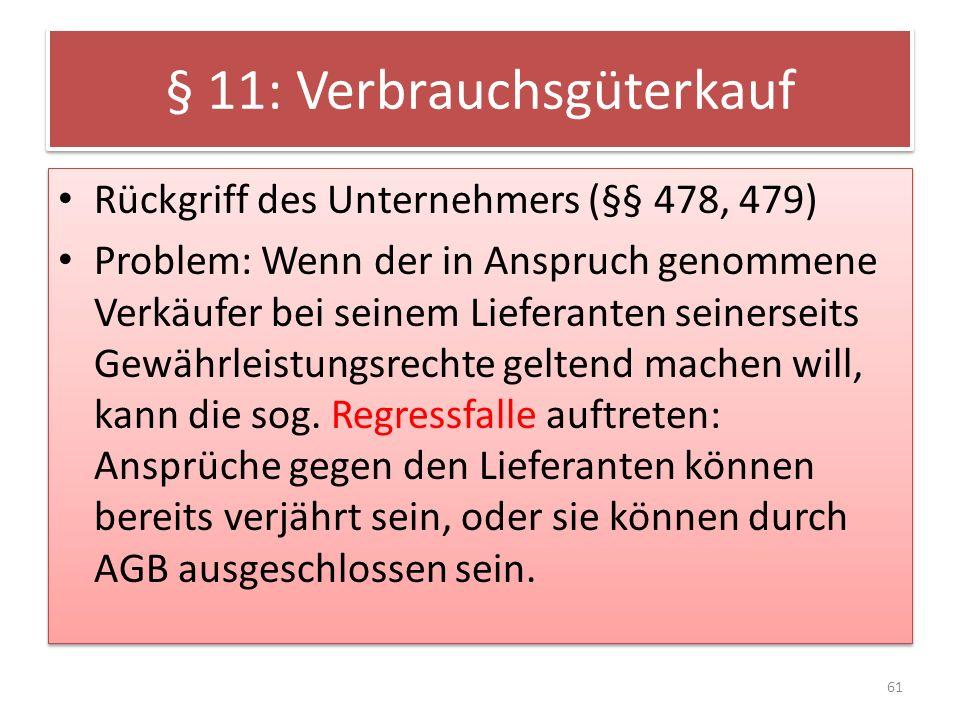 § 11: Verbrauchsgüterkauf Rückgriff des Unternehmers (§§ 478, 479) Problem: Wenn der in Anspruch genommene Verkäufer bei seinem Lieferanten seinerseit