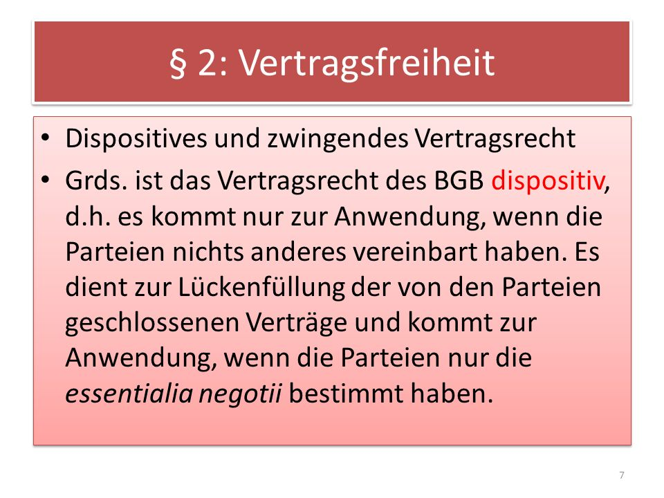 § 2: Vertragsfreiheit Dispositives und zwingendes Vertragsrecht Grds. ist das Vertragsrecht des BGB dispositiv, d.h. es kommt nur zur Anwendung, wenn
