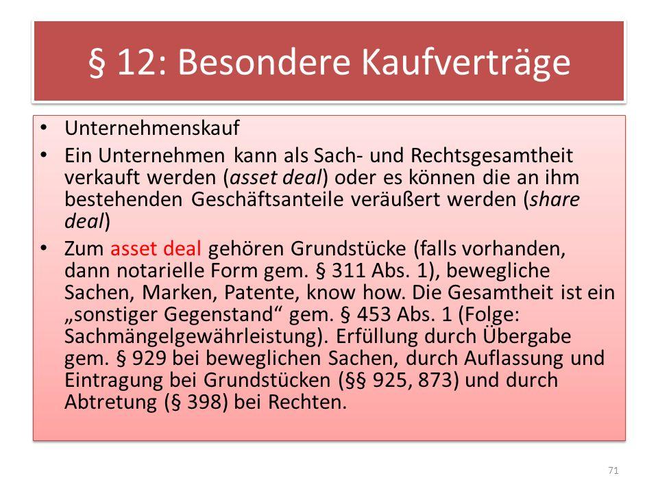 § 12: Besondere Kaufverträge Unternehmenskauf Ein Unternehmen kann als Sach- und Rechtsgesamtheit verkauft werden (asset deal) oder es können die an i