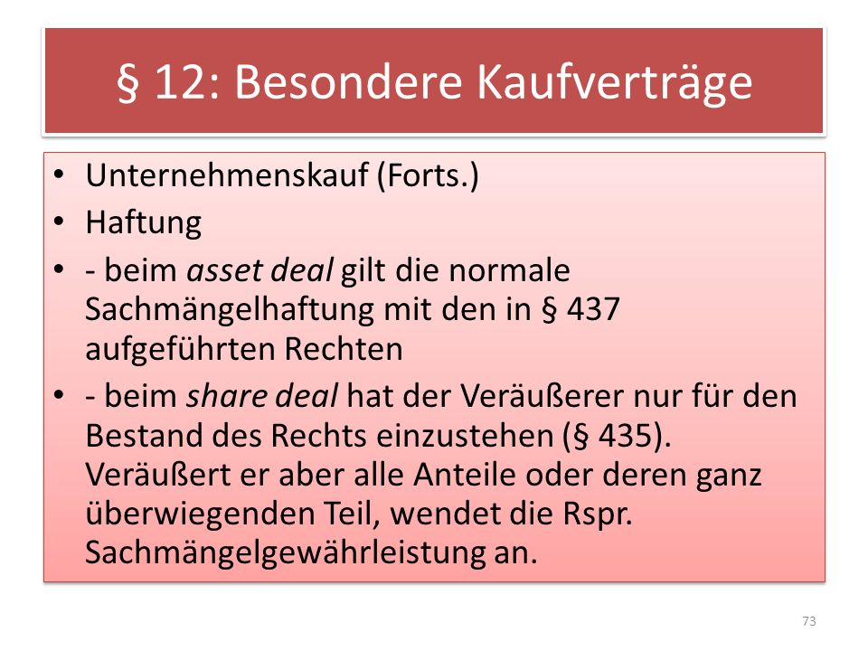§ 12: Besondere Kaufverträge Unternehmenskauf (Forts.) Haftung - beim asset deal gilt die normale Sachmängelhaftung mit den in § 437 aufgeführten Rech