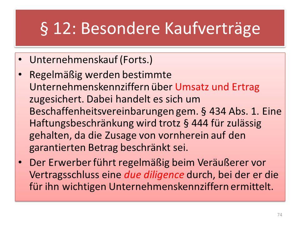 § 12: Besondere Kaufverträge Unternehmenskauf (Forts.) Regelmäßig werden bestimmte Unternehmenskennziffern über Umsatz und Ertrag zugesichert. Dabei h
