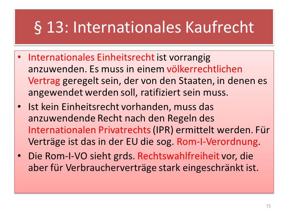 § 13: Internationales Kaufrecht Internationales Einheitsrecht ist vorrangig anzuwenden. Es muss in einem völkerrechtlichen Vertrag geregelt sein, der
