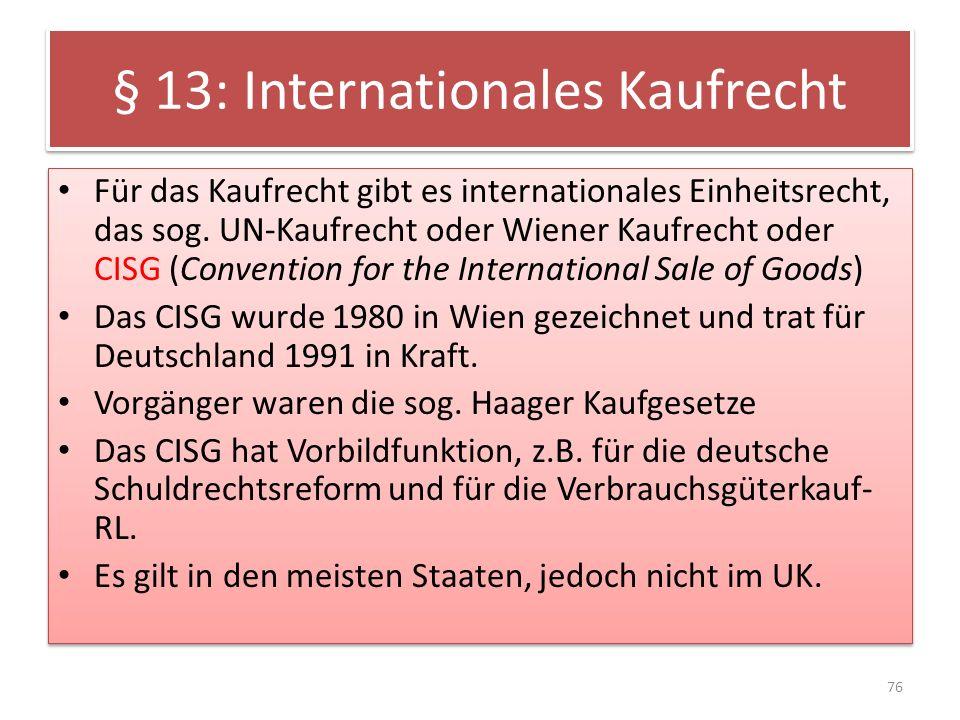 § 13: Internationales Kaufrecht Für das Kaufrecht gibt es internationales Einheitsrecht, das sog. UN-Kaufrecht oder Wiener Kaufrecht oder CISG (Conven
