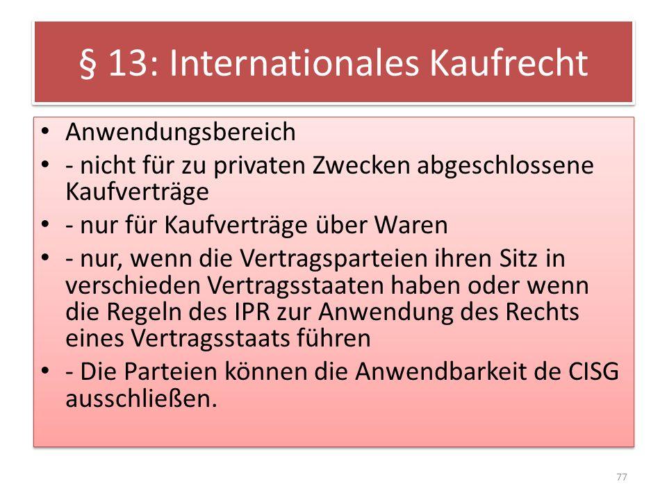 § 13: Internationales Kaufrecht Anwendungsbereich - nicht für zu privaten Zwecken abgeschlossene Kaufverträge - nur für Kaufverträge über Waren - nur,