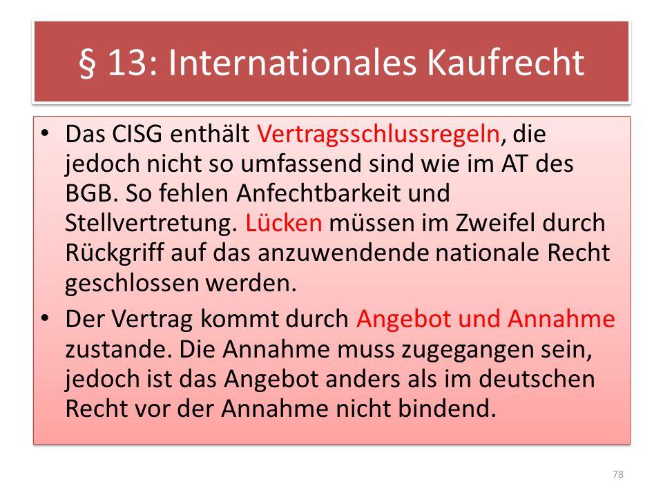 § 13: Internationales Kaufrecht Das CISG enthält Vertragsschlussregeln, die jedoch nicht so umfassend sind wie im AT des BGB. So fehlen Anfechtbarkeit