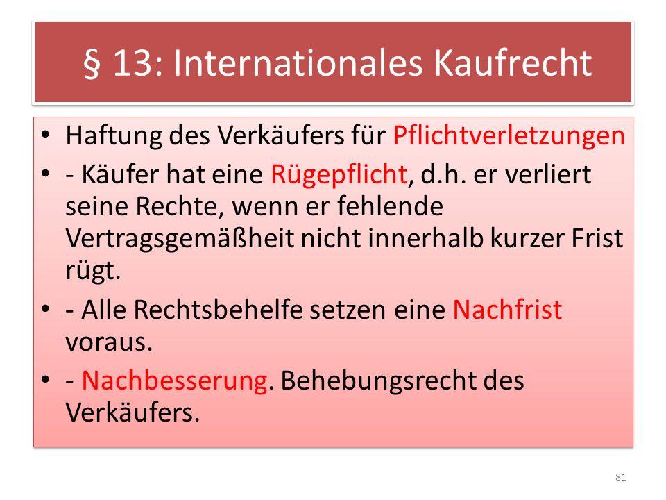 § 13: Internationales Kaufrecht Haftung des Verkäufers für Pflichtverletzungen - Käufer hat eine Rügepflicht, d.h. er verliert seine Rechte, wenn er f