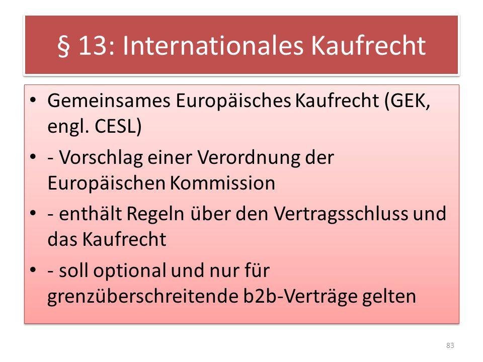 § 13: Internationales Kaufrecht Gemeinsames Europäisches Kaufrecht (GEK, engl. CESL) - Vorschlag einer Verordnung der Europäischen Kommission - enthäl
