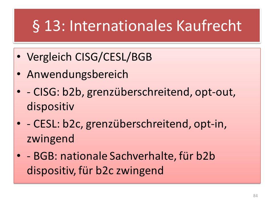 § 13: Internationales Kaufrecht Vergleich CISG/CESL/BGB Anwendungsbereich - CISG: b2b, grenzüberschreitend, opt-out, dispositiv - CESL: b2c, grenzüber