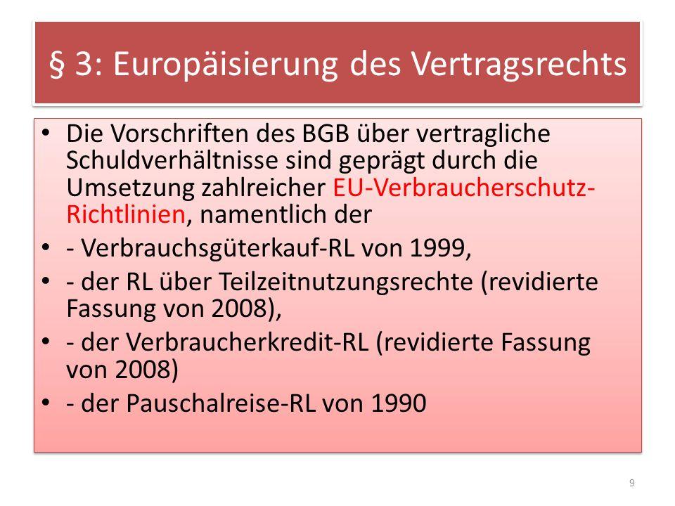 § 3: Europäisierung des Vertragsrechts Außerdem sind im Schuldrecht AT zahlreiche Richtlinien umgesetzt, namentlich die RL über missbräuchliche Vertragsklauseln Die bisherige Haustürwiderrufs-RL und die Fernabsatz-RL sind jetzt durch die neue RL über Verbraucherrechte zusammengefasst, die noch umzusetzen ist.