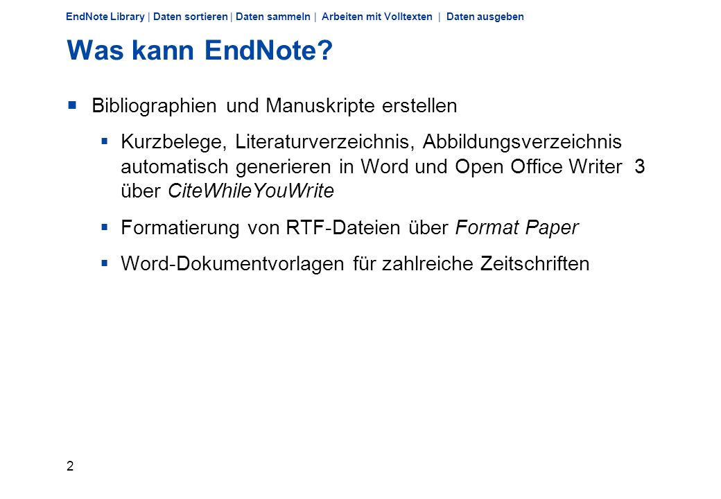 1 EndNote Library | Daten sortieren | Daten sammeln | Arbeiten mit Volltexten | Daten ausgeben Was kann EndNote? Literaturdaten sammeln manuell online