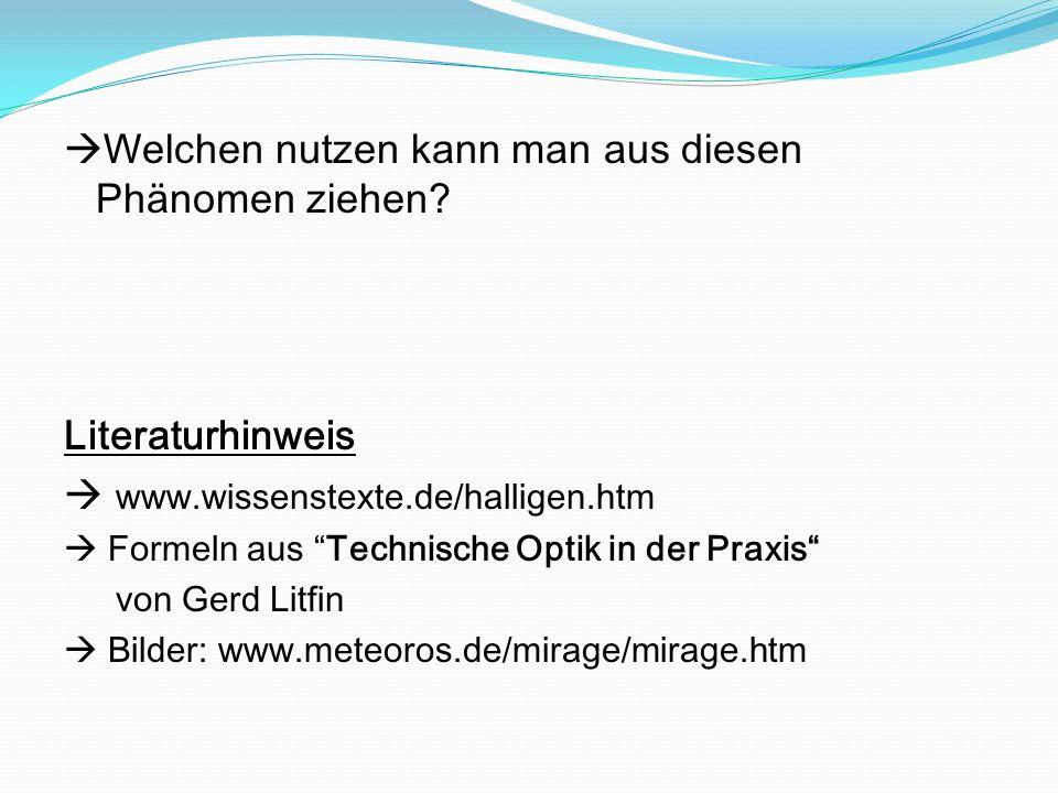 Welchen nutzen kann man aus diesen Phänomen ziehen? Literaturhinweis www.wissenstexte.de/halligen.htm Formeln aus Technische Optik in der Praxis von G