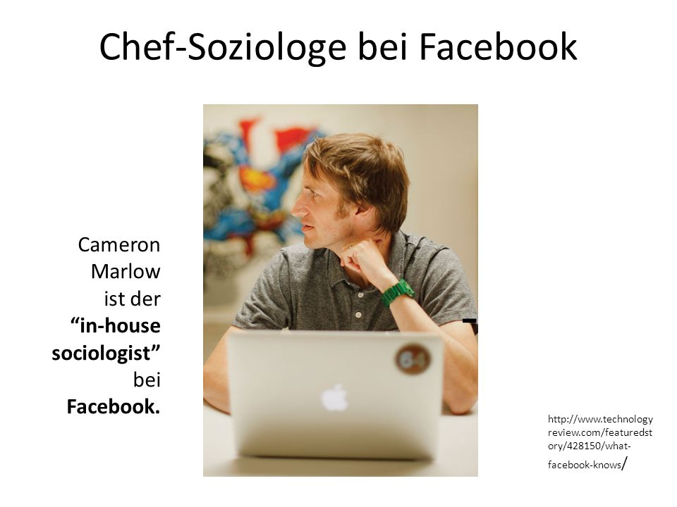 Chef-Soziologe bei Facebook Cameron Marlow ist der in-house sociologist bei Facebook. http://www.technology review.com/featuredst ory/428150/what- fac