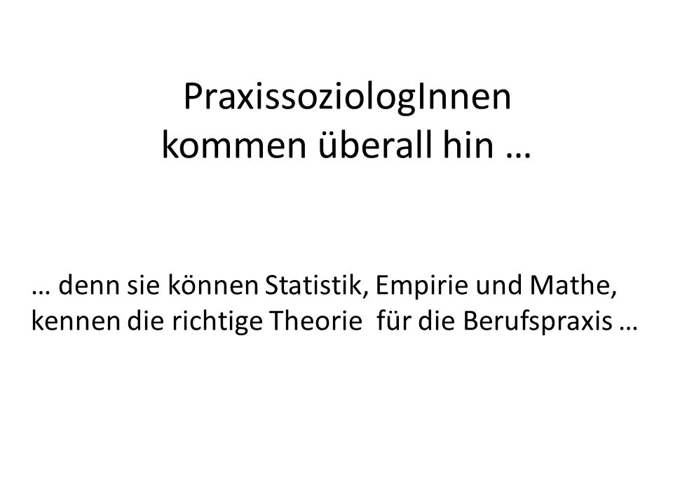 … denn sie können Statistik, Empirie und Mathe, kennen die richtige Theorie für die Berufspraxis … PraxissoziologInnen kommen überall hin …