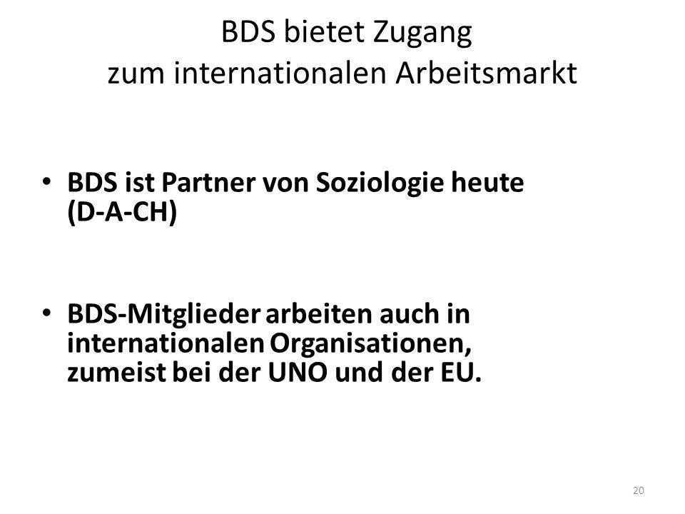 20 BDS bietet Zugang zum internationalen Arbeitsmarkt BDS ist Partner von Soziologie heute (D-A-CH) BDS-Mitglieder arbeiten auch in internationalen Organisationen, zumeist bei der UNO und der EU.