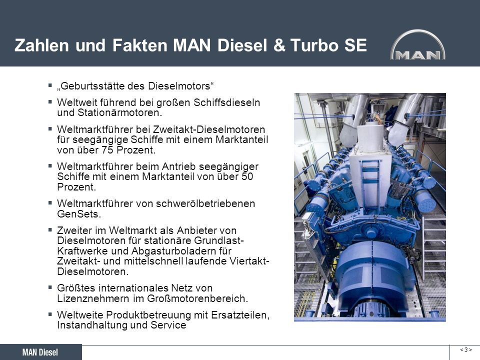 < 3 >< 3 > Zahlen und Fakten MAN Diesel & Turbo SE Geburtsstätte des Dieselmotors Weltweit führend bei großen Schiffsdieseln und Stationärmotoren. Wel