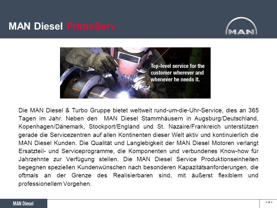 < 4 >< 4 > MAN Diesel PrimeServ Die MAN Diesel & Turbo Gruppe bietet weltweit rund-um-die-Uhr-Service, dies an 365 Tagen im Jahr. Neben den MAN Diesel