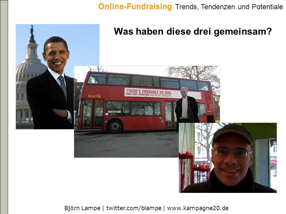 Björn Lampe | twitter.com/blampe | www.kampagne20.de Online-Fundraising : Trends, Tendenzen und Potentiale Was haben diese drei gemeinsam