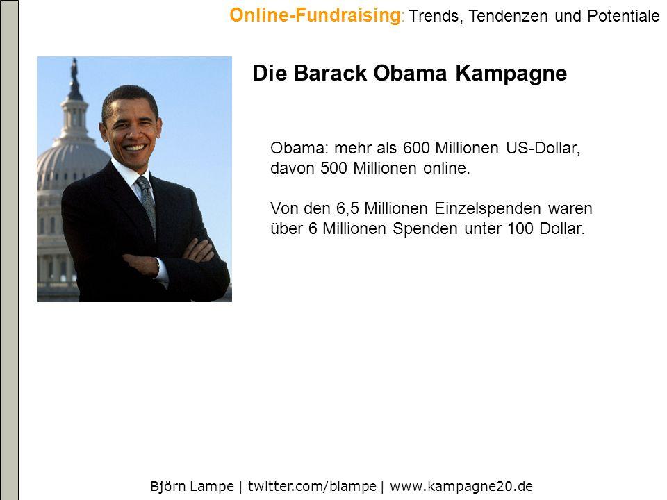 Björn Lampe | twitter.com/blampe | www.kampagne20.de Online-Fundraising : Trends, Tendenzen und Potentiale Die Barack Obama Kampagne Obama: mehr als 600 Millionen US-Dollar, davon 500 Millionen online.