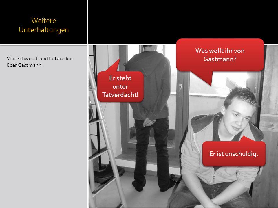 Weitere Unterhaltungen Von Schwendi und Lutz reden über Gastmann. Was wollt ihr von Gastmann? Er steht unter Tatverdacht! Er ist unschuldig.