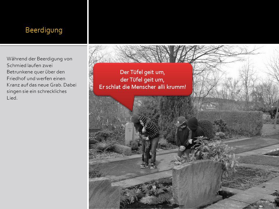 Beerdigung Während der Beerdigung von Schmied laufen zwei Betrunkene quer über den Friedhof und werfen einen Kranz auf das neue Grab. Dabei singen sie