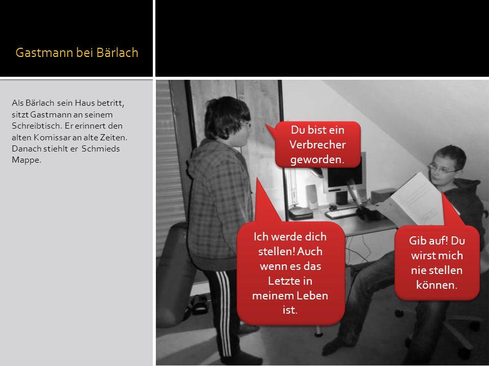 Gastmann bei Bärlach Als Bärlach sein Haus betritt, sitzt Gastmann an seinem Schreibtisch. Er erinnert den alten Komissar an alte Zeiten. Danach stieh