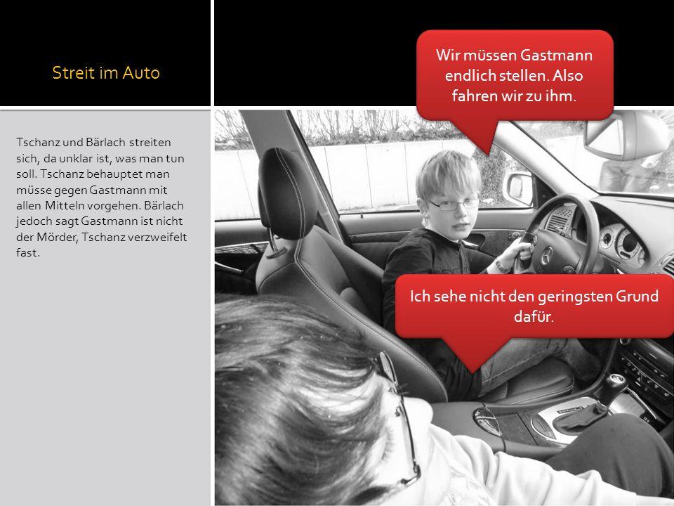 Streit im Auto Tschanz und Bärlach streiten sich, da unklar ist, was man tun soll. Tschanz behauptet man müsse gegen Gastmann mit allen Mitteln vorgeh