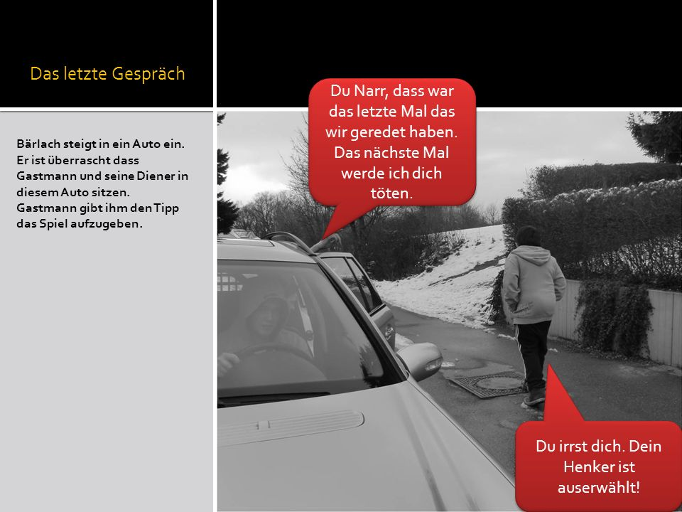Das letzte Gespräch Bärlach steigt in ein Auto ein. Er ist überrascht dass Gastmann und seine Diener in diesem Auto sitzen. Gastmann gibt ihm den Tipp