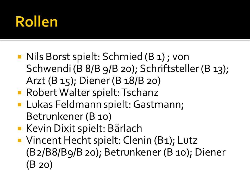 Nils Borst spielt: Schmied (B 1) ; von Schwendi (B 8/B 9/B 20); Schriftsteller (B 13); Arzt (B 15); Diener (B 18/B 20) Robert Walter spielt: Tschanz L