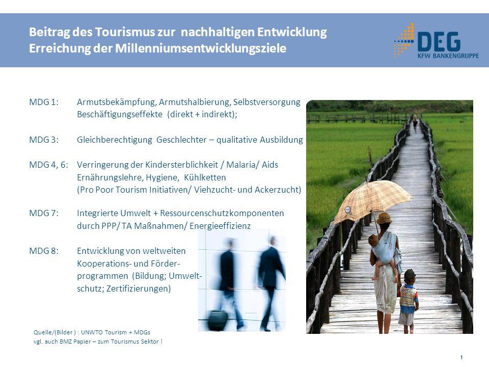 MDG 1: Armutsbekämpfung, Armutshalbierung, Selbstversorgung Beschäftigungseffekte (direkt + indirekt); MDG 3: Gleichberechtigung Geschlechter – qualitative Ausbildung MDG 4, 6: Verringerung der Kindersterblichkeit / Malaria/ Aids Ernährungslehre, Hygiene, Kühlketten (Pro Poor Tourism Initiativen/ Viehzucht- und Ackerzucht) MDG 7: Integrierte Umwelt + Ressourcenschutzkomponenten durch PPP/ TA Maßnahmen/ Energieeffizienz MDG 8: Entwicklung von weltweiten Kooperations- und Förder- programmen (Bildung; Umwelt- schutz; Zertifizierungen) Quelle/(Bilder ) : UNWTO Tourism + MDGs vgl.