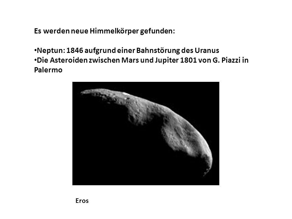Es werden neue Himmelkörper gefunden: Neptun: 1846 aufgrund einer Bahnstörung des Uranus Die Asteroiden zwischen Mars und Jupiter 1801 von G.