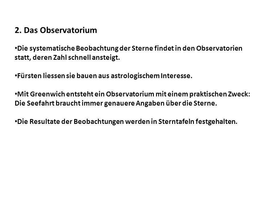 2. Das Observatorium Die systematische Beobachtung der Sterne findet in den Observatorien statt, deren Zahl schnell ansteigt. Fürsten liessen sie baue