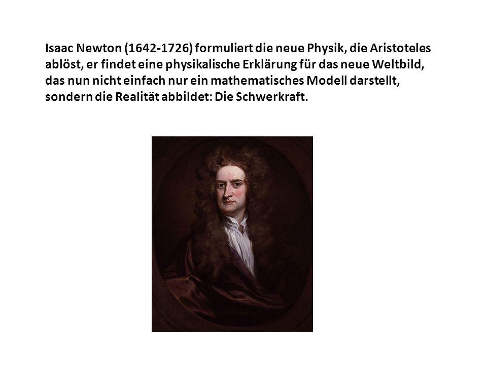 Isaac Newton (1642-1726) formuliert die neue Physik, die Aristoteles ablöst, er findet eine physikalische Erklärung für das neue Weltbild, das nun nicht einfach nur ein mathematisches Modell darstellt, sondern die Realität abbildet: Die Schwerkraft.