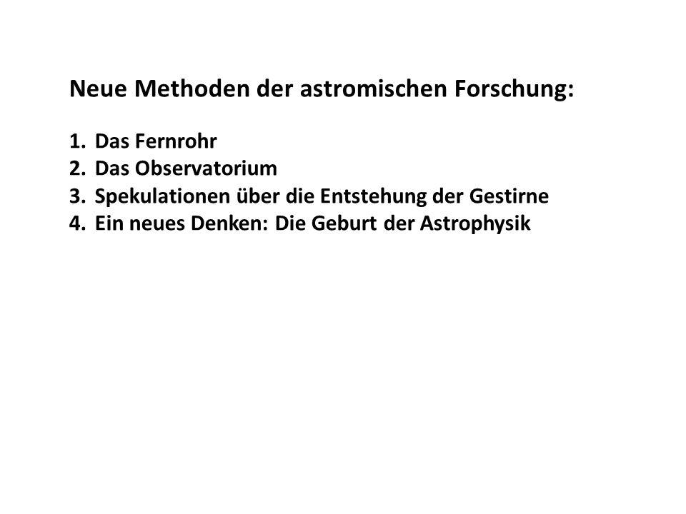 Neue Methoden der astromischen Forschung: 1.Das Fernrohr 2.Das Observatorium 3.Spekulationen über die Entstehung der Gestirne 4.Ein neues Denken: Die Geburt der Astrophysik