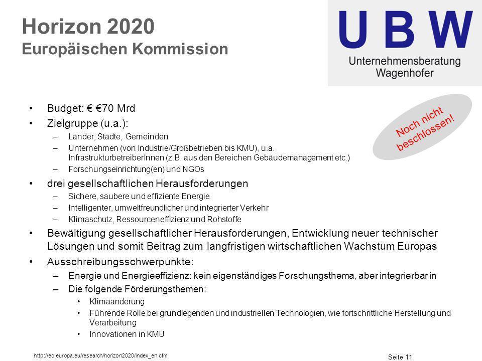 Seite 11 Horizon 2020 Europäischen Kommission Budget: 70 Mrd Zielgruppe (u.a.): –Länder, Städte, Gemeinden –Unternehmen (von Industrie/Großbetrieben bis KMU), u.a.