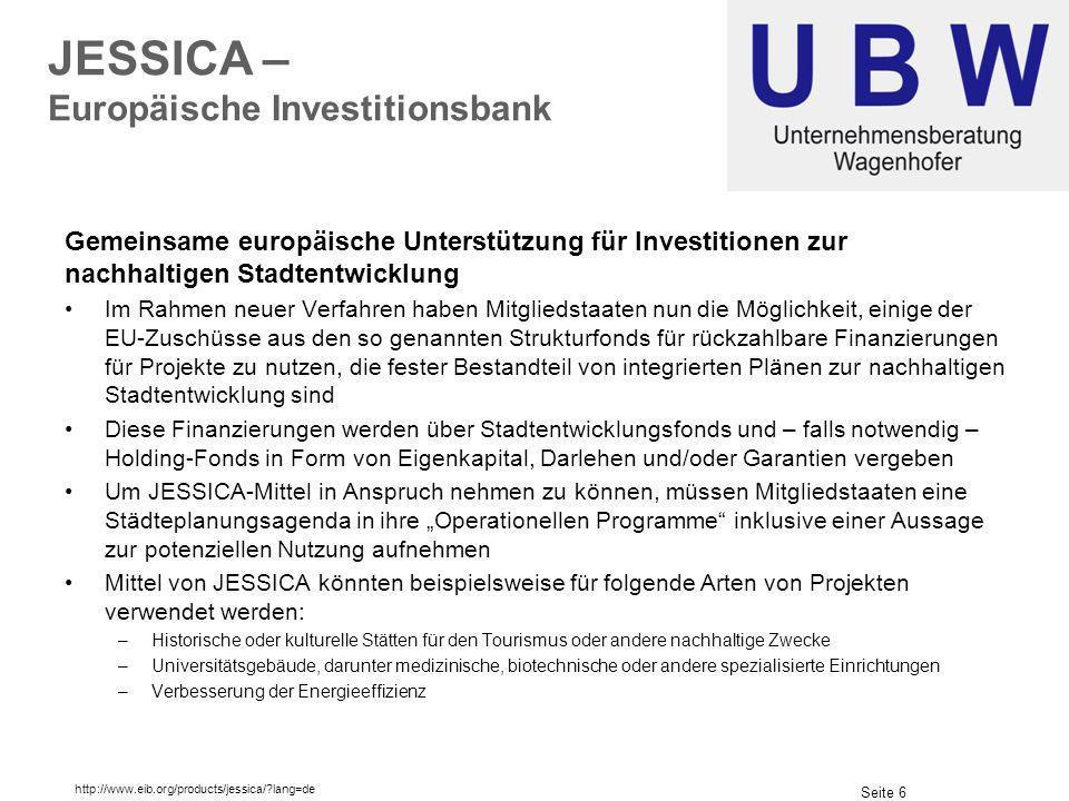 Seite 6 JESSICA – Europäische Investitionsbank Gemeinsame europäische Unterstützung für Investitionen zur nachhaltigen Stadtentwicklung Im Rahmen neuer Verfahren haben Mitgliedstaaten nun die Möglichkeit, einige der EU-Zuschüsse aus den so genannten Strukturfonds für rückzahlbare Finanzierungen für Projekte zu nutzen, die fester Bestandteil von integrierten Plänen zur nachhaltigen Stadtentwicklung sind Diese Finanzierungen werden über Stadtentwicklungsfonds und – falls notwendig – Holding-Fonds in Form von Eigenkapital, Darlehen und/oder Garantien vergeben Um JESSICA-Mittel in Anspruch nehmen zu können, müssen Mitgliedstaaten eine Städteplanungsagenda in ihre Operationellen Programme inklusive einer Aussage zur potenziellen Nutzung aufnehmen Mittel von JESSICA könnten beispielsweise für folgende Arten von Projekten verwendet werden: –Historische oder kulturelle Stätten für den Tourismus oder andere nachhaltige Zwecke –Universitätsgebäude, darunter medizinische, biotechnische oder andere spezialisierte Einrichtungen –Verbesserung der Energieeffizienz http://www.eib.org/products/jessica/?lang=de