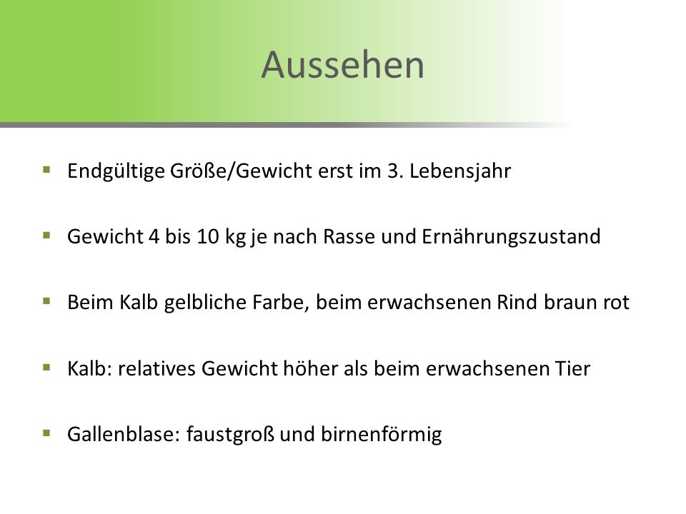 Aussehen Endgültige Größe/Gewicht erst im 3. Lebensjahr Gewicht 4 bis 10 kg je nach Rasse und Ernährungszustand Beim Kalb gelbliche Farbe, beim erwach