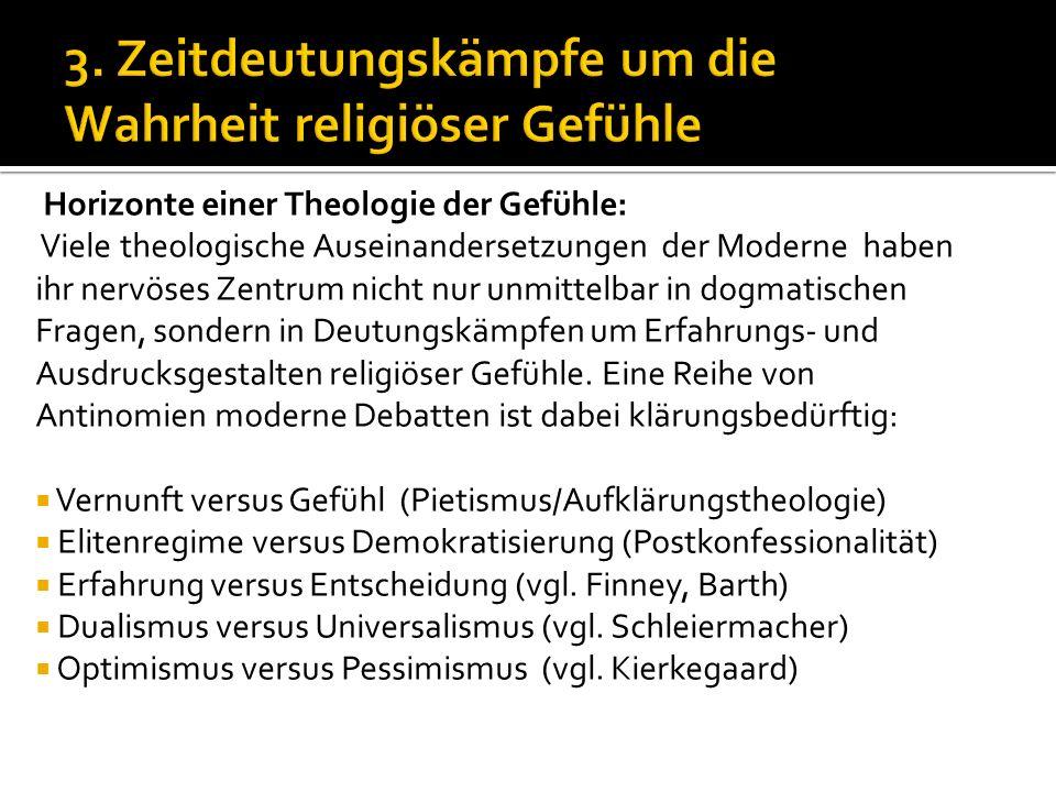 3. Zeitdeutungskämpfe um die Wahrheit religiöser Gefühle Horizonte einer Theologie der Gefühle: Viele theologische Auseinandersetzungen der Moderne ha